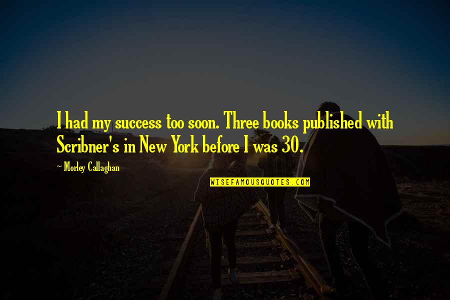 New York From Books Quotes By Morley Callaghan: I had my success too soon. Three books
