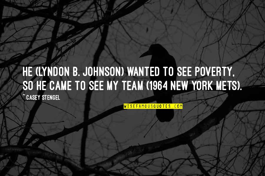 New York Mets Quotes By Casey Stengel: He (Lyndon B. Johnson) wanted to see poverty,