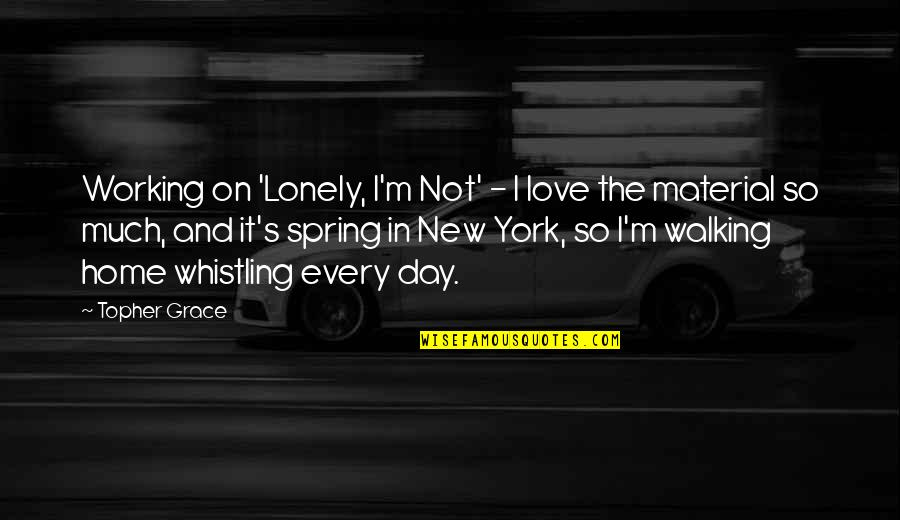 New York Spring Quotes By Topher Grace: Working on 'Lonely, I'm Not' - I love