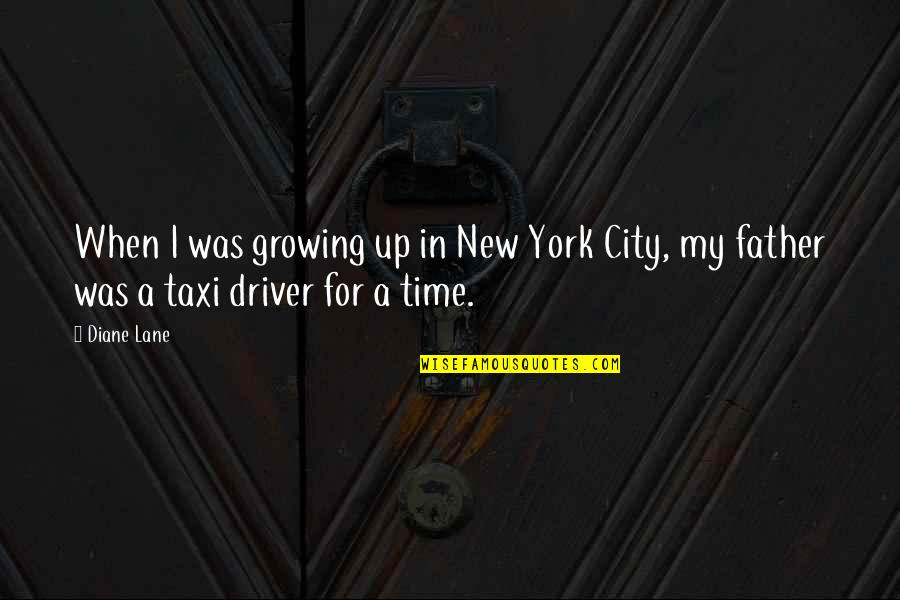 New York Taxi Driver Quotes By Diane Lane: When I was growing up in New York