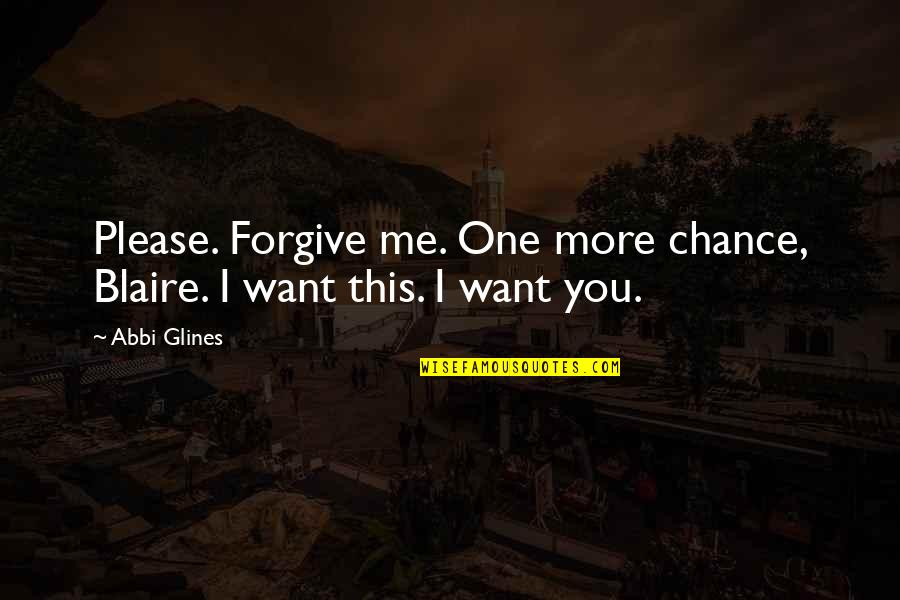 New You Quotes By Abbi Glines: Please. Forgive me. One more chance, Blaire. I