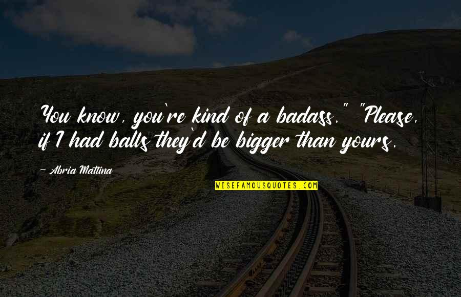 "New You Quotes By Abria Mattina: You know, you're kind of a badass."" ""Please,"