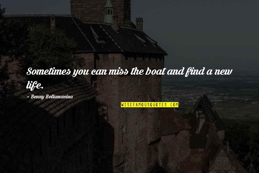 New You Quotes By Benny Bellamacina: Sometimes you can miss the boat and find