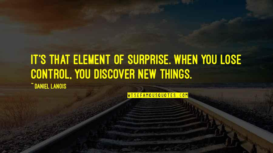 New You Quotes By Daniel Lanois: It's that element of surprise. When you lose