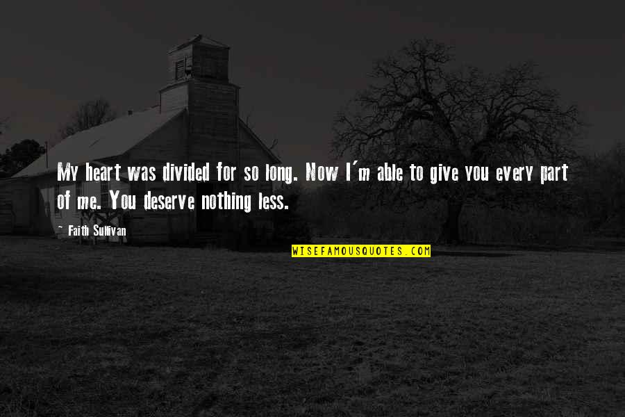 New You Quotes By Faith Sullivan: My heart was divided for so long. Now