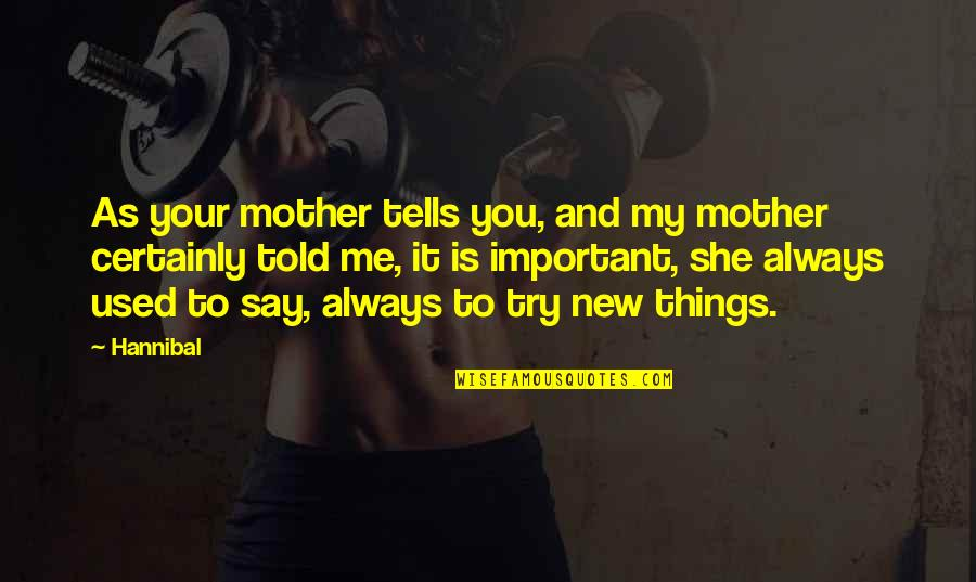 New You Quotes By Hannibal: As your mother tells you, and my mother