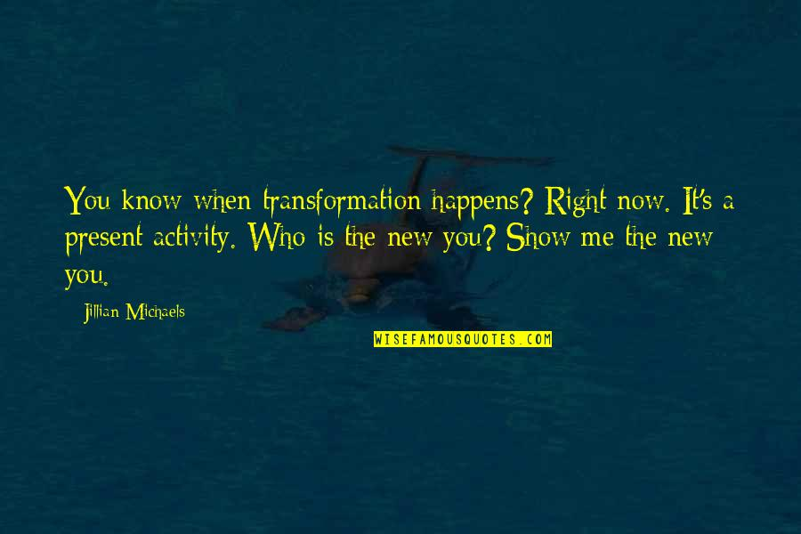 New You Quotes By Jillian Michaels: You know when transformation happens? Right now. It's