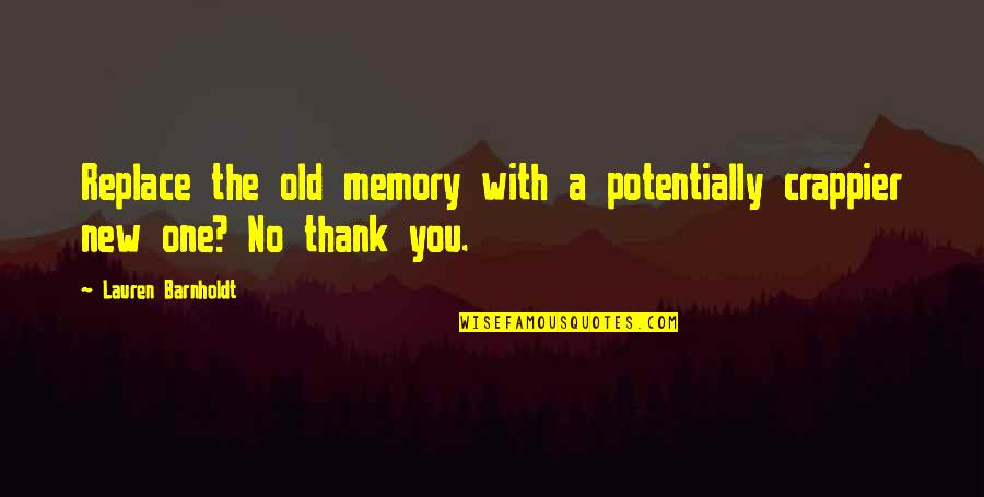 New You Quotes By Lauren Barnholdt: Replace the old memory with a potentially crappier