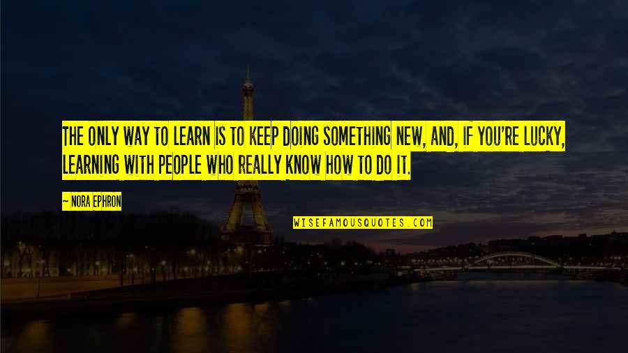 New You Quotes By Nora Ephron: The only way to learn is to keep
