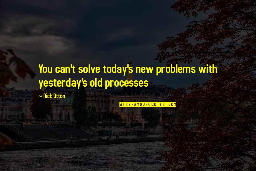 New You Quotes By Rick Otton: You can't solve today's new problems with yesterday's