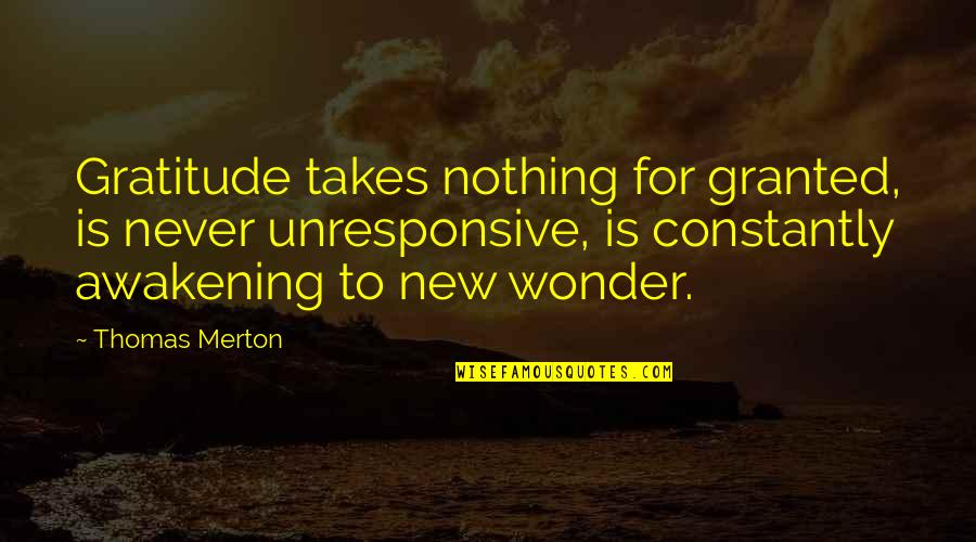 New You Quotes By Thomas Merton: Gratitude takes nothing for granted, is never unresponsive,