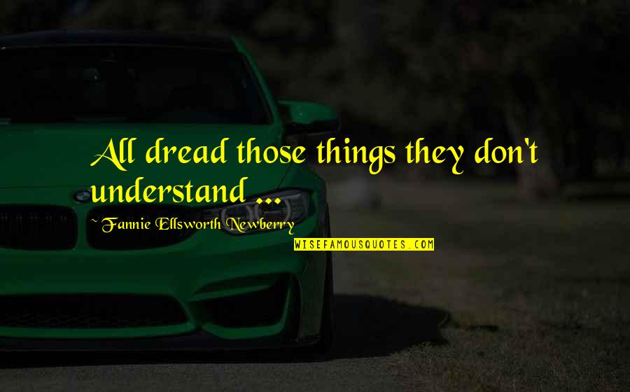 Newberry Quotes By Fannie Ellsworth Newberry: All dread those things they don't understand ...