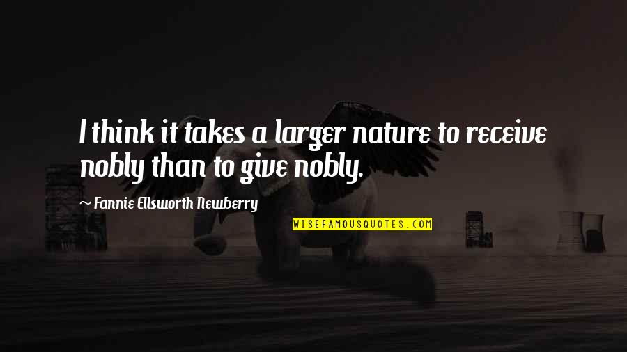 Newberry Quotes By Fannie Ellsworth Newberry: I think it takes a larger nature to