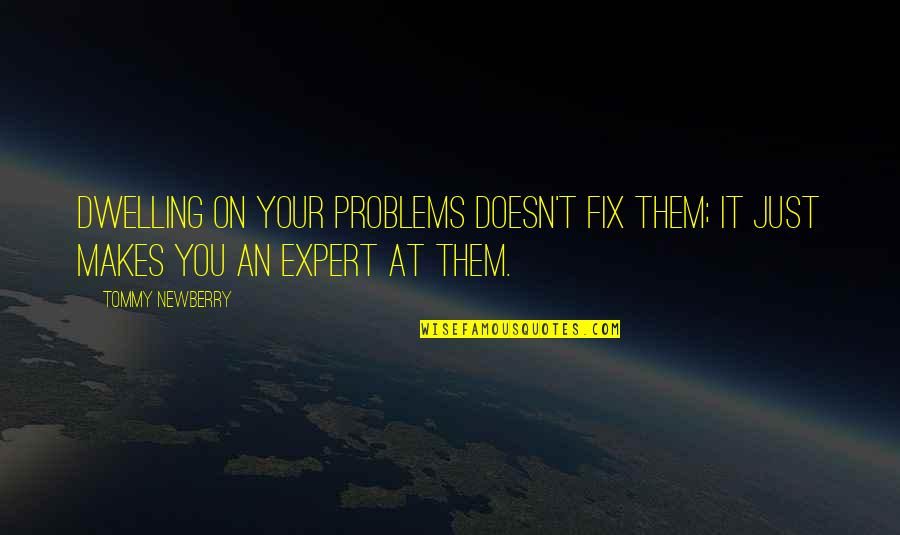 Newberry Quotes By Tommy Newberry: Dwelling on your problems doesn't fix them; it
