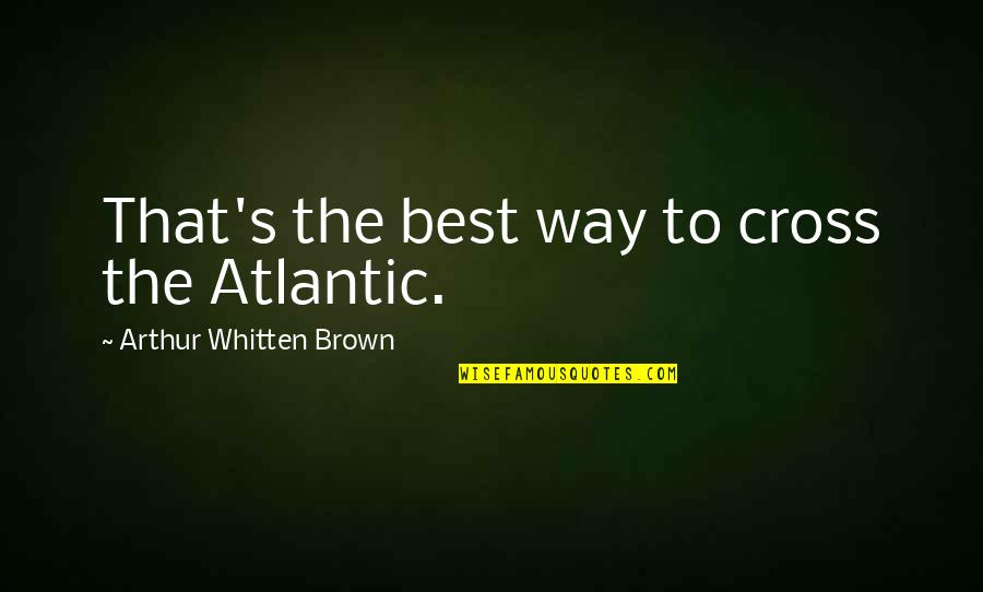 Newfie Girl Quotes By Arthur Whitten Brown: That's the best way to cross the Atlantic.