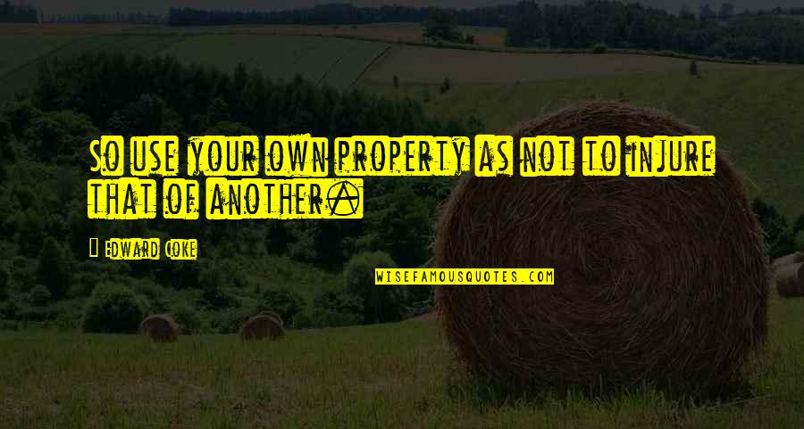 Newfie Girl Quotes By Edward Coke: So use your own property as not to