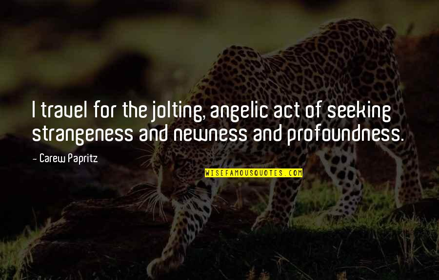 Newness Quotes And Quotes By Carew Papritz: I travel for the jolting, angelic act of