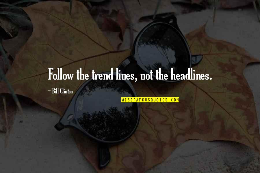 News Headlines Quotes By Bill Clinton: Follow the trend lines, not the headlines.