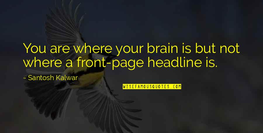 News Headlines Quotes By Santosh Kalwar: You are where your brain is but not