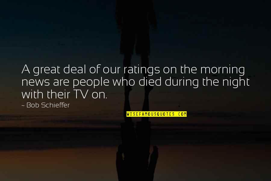 News On Tv Quotes By Bob Schieffer: A great deal of our ratings on the