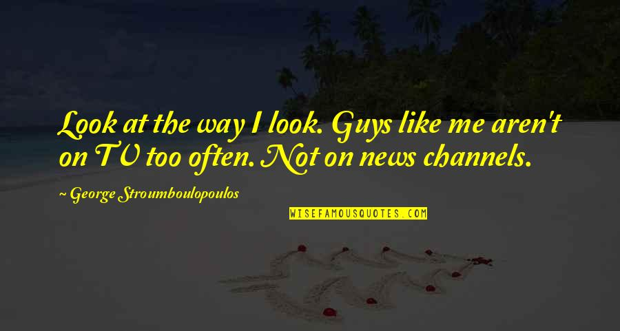 News On Tv Quotes By George Stroumboulopoulos: Look at the way I look. Guys like