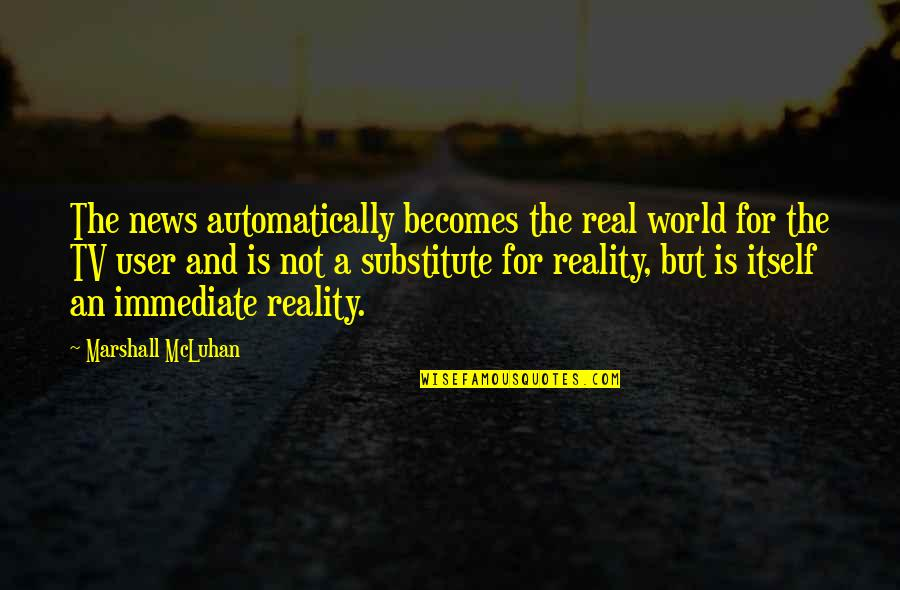 News On Tv Quotes By Marshall McLuhan: The news automatically becomes the real world for