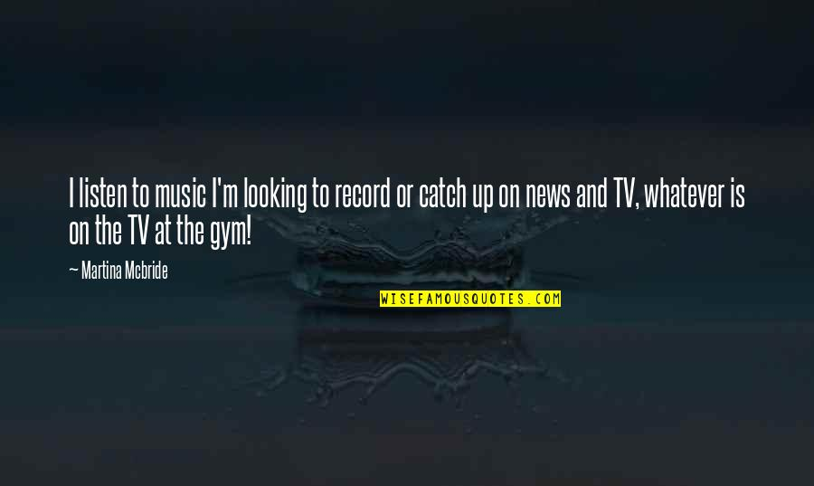 News On Tv Quotes By Martina Mcbride: I listen to music I'm looking to record