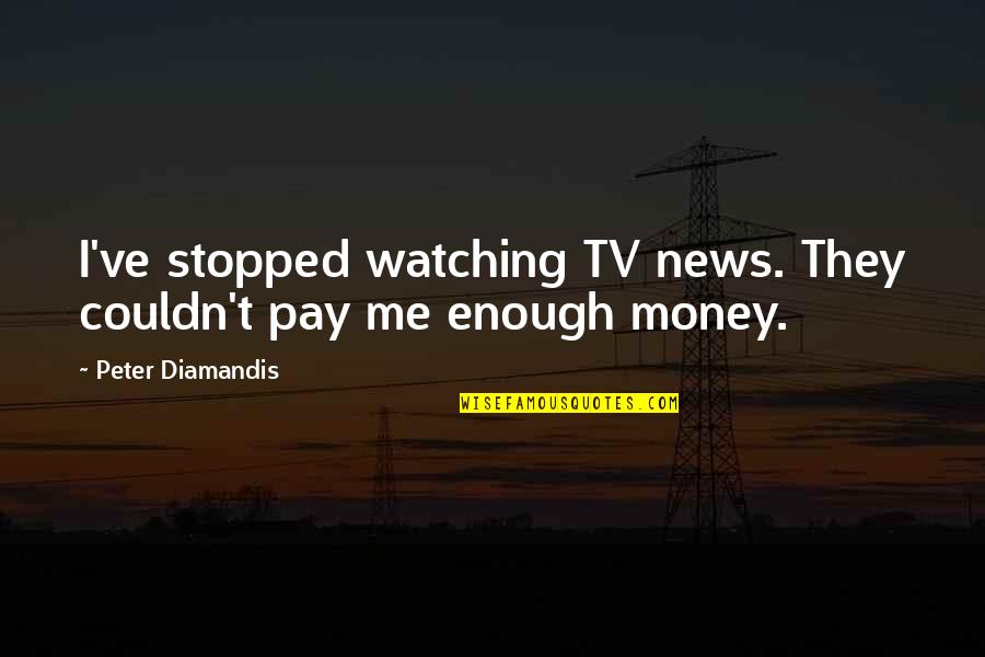 News On Tv Quotes By Peter Diamandis: I've stopped watching TV news. They couldn't pay