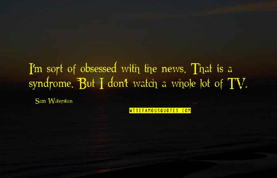 News On Tv Quotes By Sam Waterston: I'm sort of obsessed with the news. That
