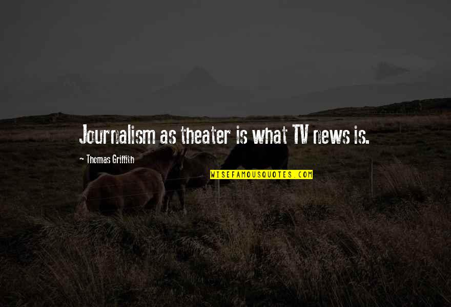 News On Tv Quotes By Thomas Griffith: Journalism as theater is what TV news is.