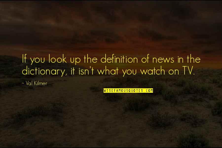 News On Tv Quotes By Val Kilmer: If you look up the definition of news