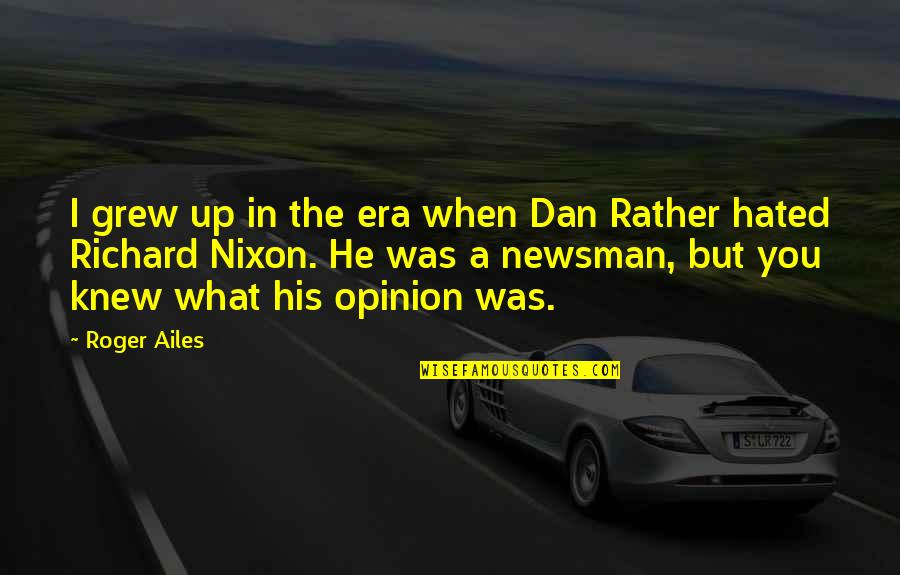Newsman Quotes By Roger Ailes: I grew up in the era when Dan