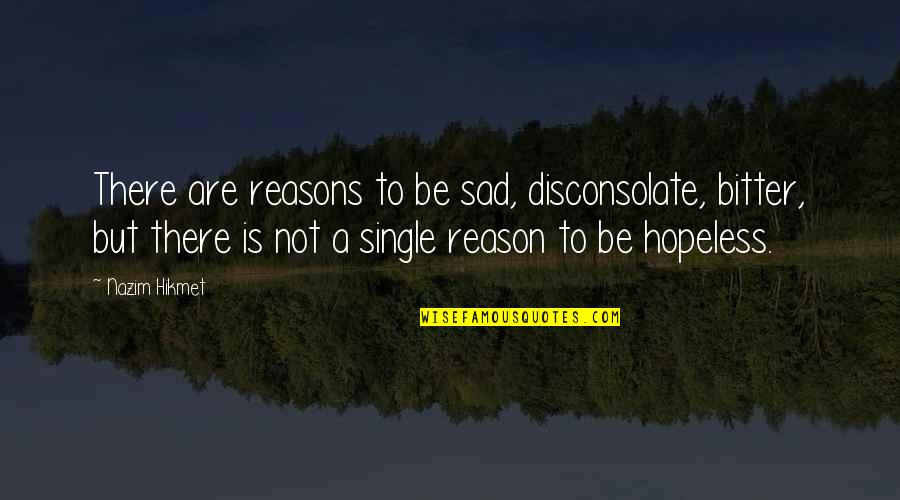 Newton Geiszler Quotes By Nazim Hikmet: There are reasons to be sad, disconsolate, bitter,