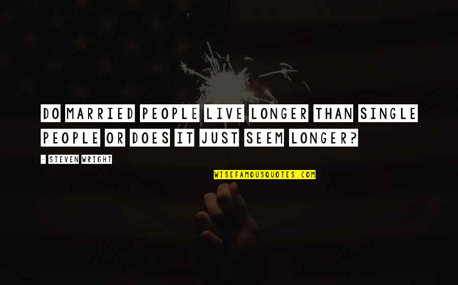 Newton Geiszler Quotes By Steven Wright: Do married people live longer than single people