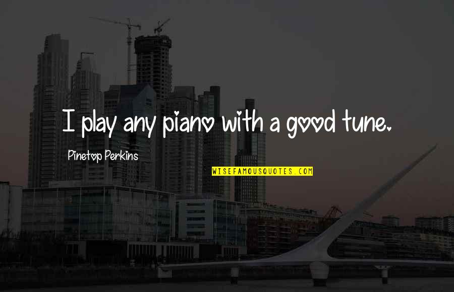 Newton Laws Quotes By Pinetop Perkins: I play any piano with a good tune.