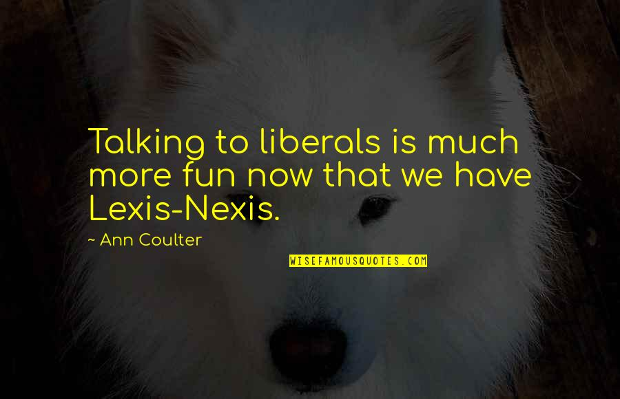 Nexis Quotes By Ann Coulter: Talking to liberals is much more fun now