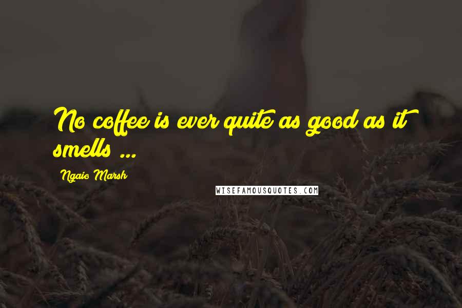 Ngaio Marsh quotes: No coffee is ever quite as good as it smells ...