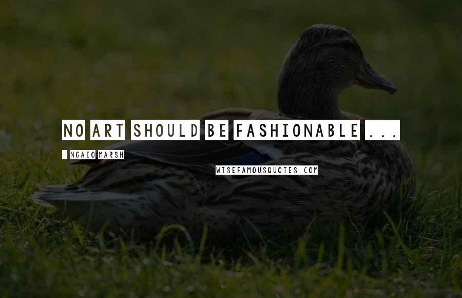 Ngaio Marsh quotes: No art should be fashionable ...