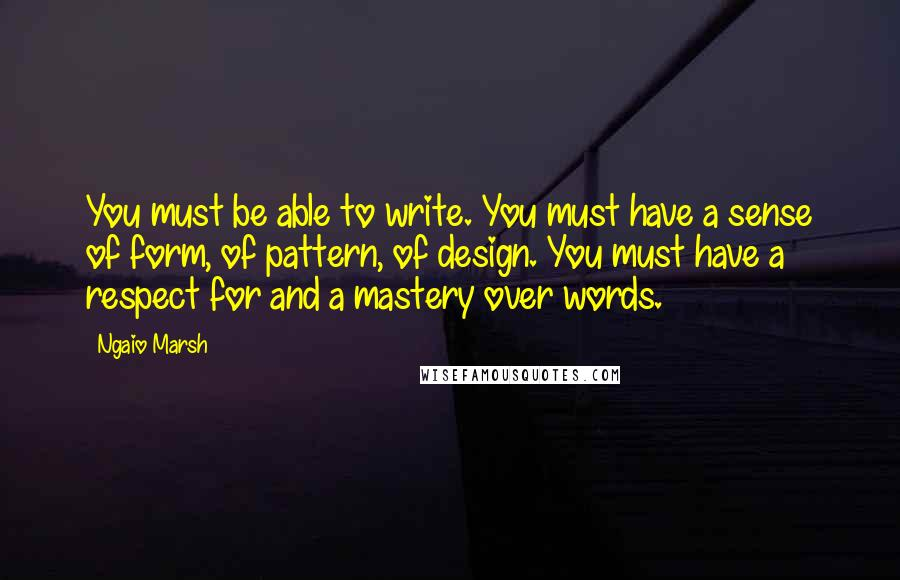 Ngaio Marsh quotes: You must be able to write. You must have a sense of form, of pattern, of design. You must have a respect for and a mastery over words.
