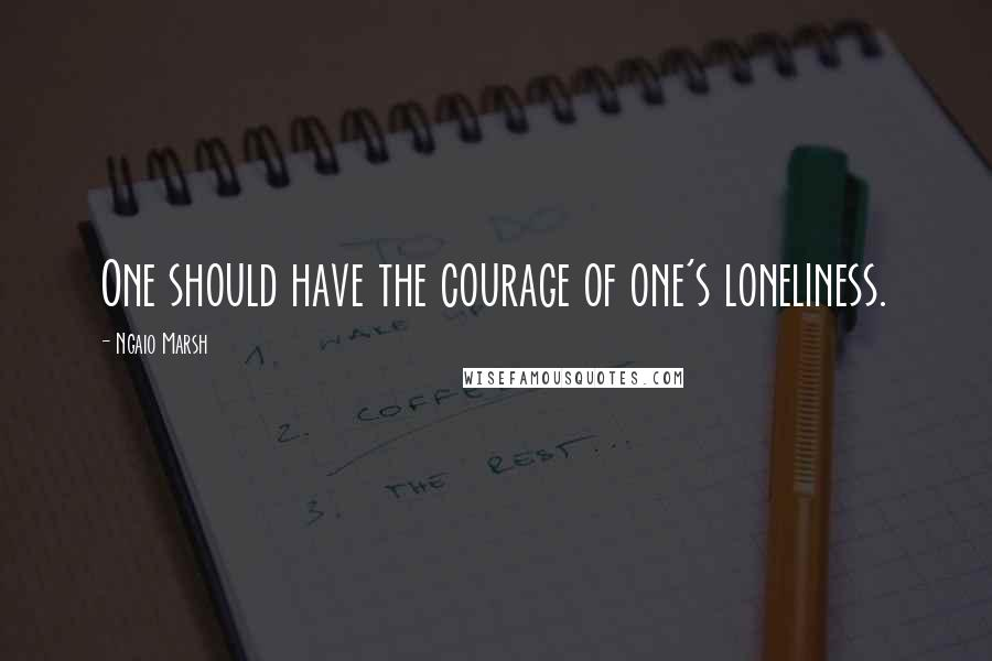 Ngaio Marsh quotes: One should have the courage of one's loneliness.