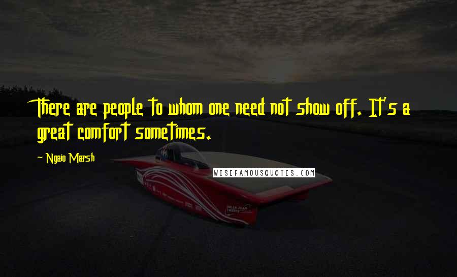 Ngaio Marsh quotes: There are people to whom one need not show off. It's a great comfort sometimes.