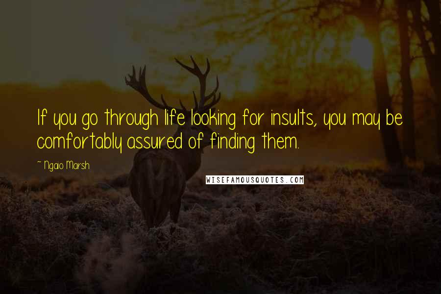 Ngaio Marsh quotes: If you go through life looking for insults, you may be comfortably assured of finding them.
