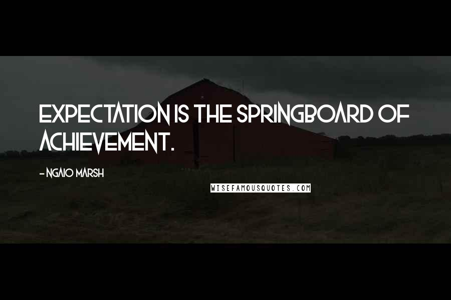 Ngaio Marsh quotes: Expectation is the springboard of achievement.