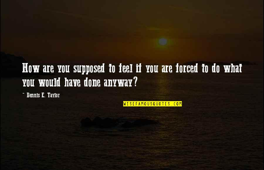 Ngiti Banat Quotes By Dennis E. Taylor: How are you supposed to feel if you
