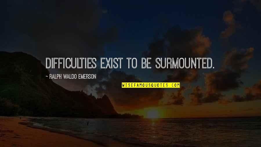 Ngiti Banat Quotes By Ralph Waldo Emerson: Difficulties exist to be surmounted.