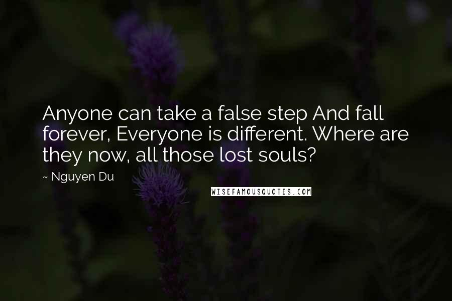 Nguyen Du quotes: Anyone can take a false step And fall forever, Everyone is different. Where are they now, all those lost souls?