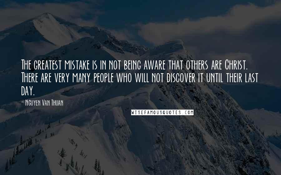 Nguyen Van Thuan quotes: The greatest mistake is in not being aware that others are Christ. There are very many people who will not discover it until their last day.