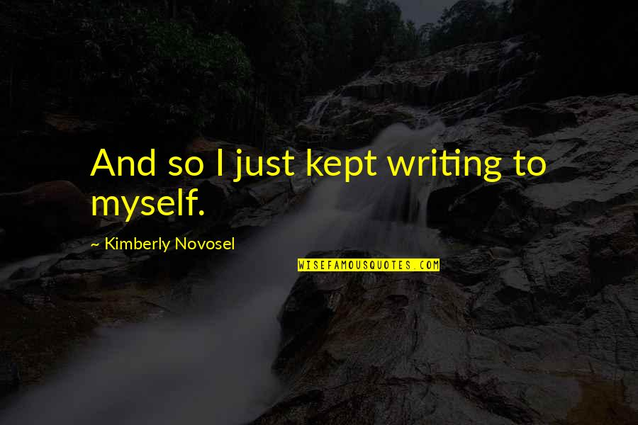 Nh 10 Movie Quotes By Kimberly Novosel: And so I just kept writing to myself.