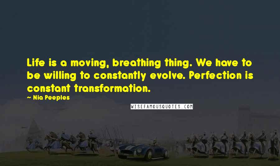 Nia Peeples quotes: Life is a moving, breathing thing. We have to be willing to constantly evolve. Perfection is constant transformation.