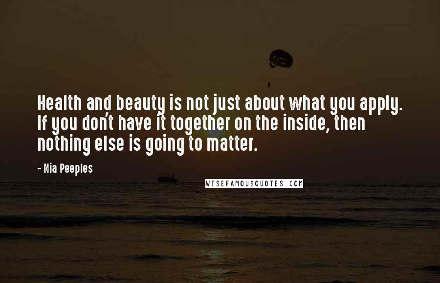 Nia Peeples quotes: Health and beauty is not just about what you apply. If you don't have it together on the inside, then nothing else is going to matter.